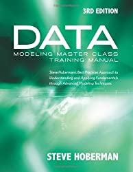Data Modeling Master Class Training Manual 3rd Edition: Steve Hoberman's Best Practices Approach to Understanding and Applying Fundamentals Through Advanced Modeling Techniques
