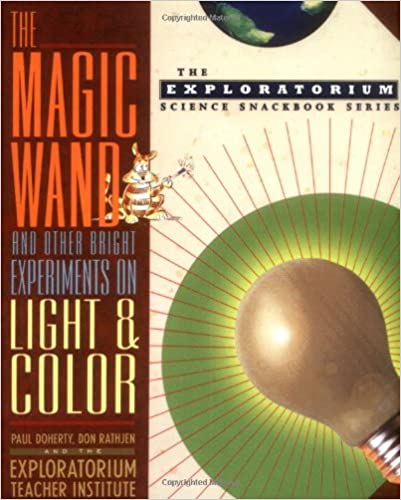 The Magic Wand and Other Bright Experiments on Light and Color (The Exploratorium Science Snackbook Series)