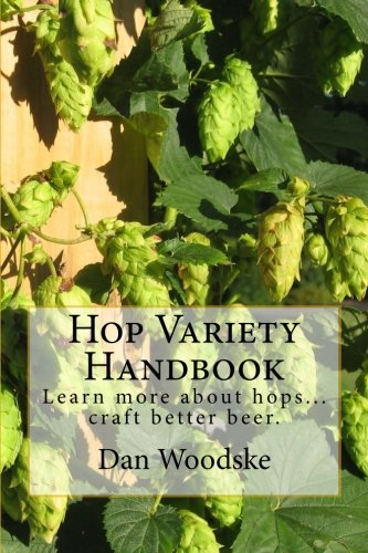 Hop Variety Handbook: Learn More About Hops...Create Better Beer. by Dan Woodske