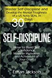 Self-Discipline: Master Self-Discipline and Develop the Mental Toughness of a US Navy SEAL in 30 Days; How to Build Self Confidence, Maintain Motivation and Achieve All of Your Goals