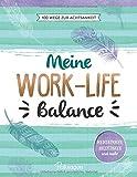 Meine Work-Life-Balance: 100 Wege zur Achtsamkeit: Meditationen, Anleitungen und mehr