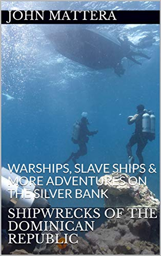 SHIPWRECKS OF THE DOMINICAN REPUBLIC: WARSHIPS, SLAVE SHIPS & MORE ADVENTURES ON THE SILVER BANK