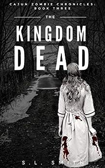 Cajun Zombie Chronicles, Book Three: The Kingdom Dead by [Smith, S. L.]