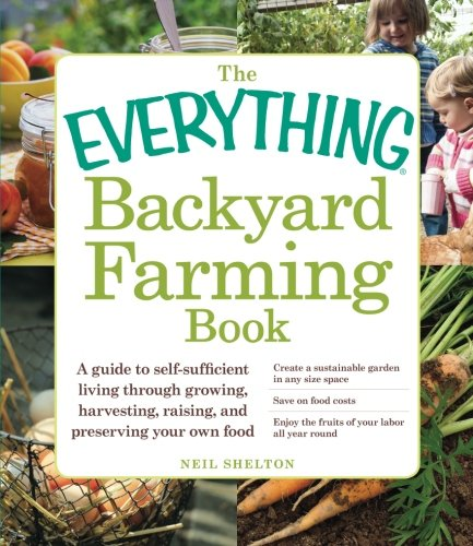 The Everything Backyard Farming Book A Guide To Self Sufficient