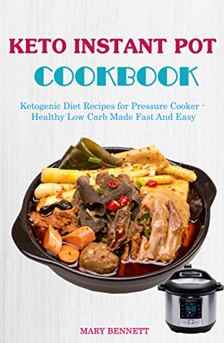 Keto Instant Pot Cookbook: Ketogenic Diet Recipes for Pressure Cooker - Healthy Low Carb Made Fast And Easy by Mary Bennett