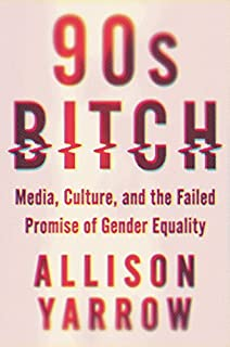 Book Cover: 90s Bitch: Media, Culture, and the Failed Promise of Gender Equality