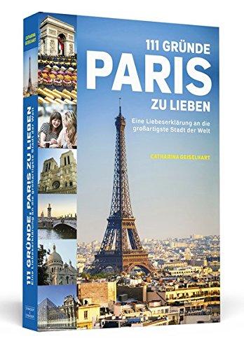 111 Gründe, Paris zu lieben: Eine Liebeserklärung an die großartigste Stadt der Welt