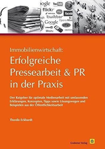 Immobilienwirtschaft: Erfolgreiche Pressearbeit und PR in der Praxis: Der Ratgeber für optimale Medienarbeit mit umfassenden Erklärungen, Konzepten, ... und Beispielen aus der Öffentlichkeitsarbeit.
