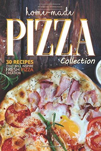 Home-Made Pizza Collection: 30 Recipes That Will Inspire Fre