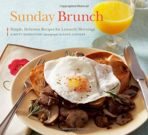 Sunday Brunch: Simple, Delicious Recipes for Leisurely Mornings by Betty Rosbottom