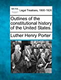 Outlines of the constitutional history of the United States, Luther Henry Porter, 1240155638