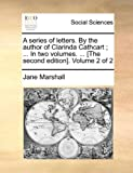 A Series of Letters by the Author of Clarinda Cathcart; in Two Volumes [the Second Edition] Volume 2, Jane Marshall, 1140886746