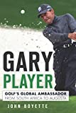 Gary Player: Golf s Global Ambassador from South Africa to Augusta (Sports)