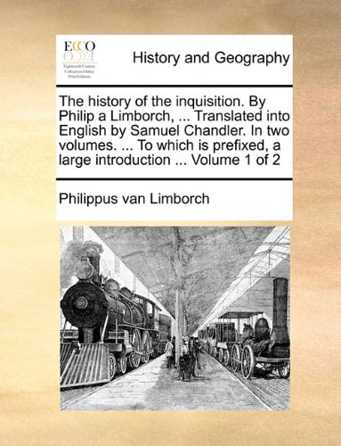 Read Online The history of the inquisition. By Philip a Limborch, ... Translated into English by Samuel Chandler. In two volumes. ... To which is prefixed, a large introduction ...  Volume 1 of 2 pdf epub
