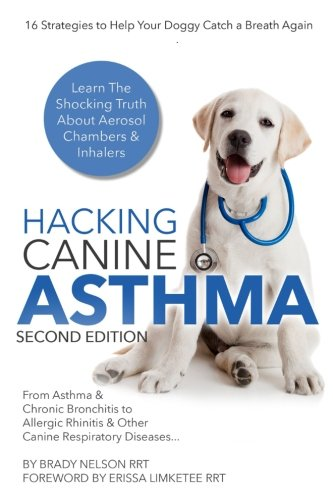 Hacking Canine Asthma - 16 Tactics To Help Your Doggy Catch Their Breath Again: Chronic Bronchitis, Allergic Rhinitis & Other Dog or Puppy Respiratory Disease Treatment...