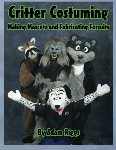Critter Costuming: Making Mascots and Fabricating Fursuits (Make A Wish Costumes)