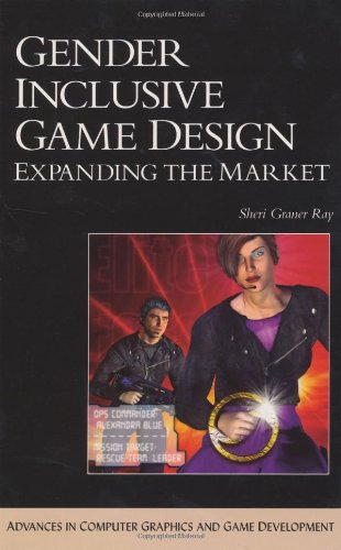 Gender Inclusive Game Design: Expanding The Market (ADVANCES IN COMPUTER GRAPHICS AND GAME DEVELOPMENT SERIES) (Inclusive Game)