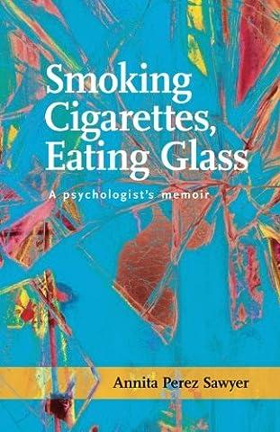 Smoking Cigarettes, Eating Glass: A Psychologist's Memoir (SFWP Literary Awards) (Memoir Project)