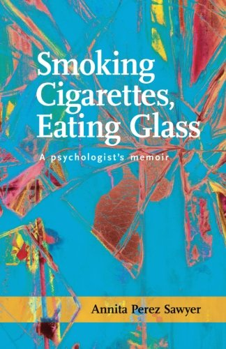 Smoking Cigarettes, Eating Glass: A Psychologist's Memoir (SFWP Literary ()