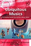 Ubiquitous Musics: The Everyday Sounds That We Don't Always Notice (Ashgate Popular and Folk Music Series), Anahid Kassabian, 140945133X