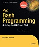 Pro Bash Programming: Scripting the GNU/Linux Shell (Expert s Voice in Linux) by Johnson, Chris F. A. (2011) Paperback