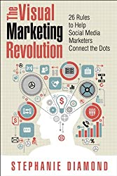 The Visual Marketing Revolution: 26 Rules to Help Social Media Marketers Connect the Dots (Que Biz-Tech)