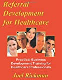Referral Development for Healthcare, Rickman, Joel, 0975853449