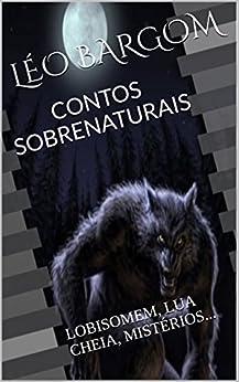 CONTOS SOBRENATURAIS: LOBISOMEM, LUA CHEIA, MISTÉRIOS. (Portuguese Edition) by [BARGOM, LÉO]
