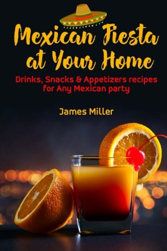 Mexican Fiesta at Your Home: Drinks, Snacks & Appetizers recipes for Any Mexican party pdf