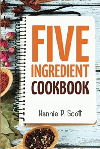 5 ingredient cookbook easy recipes in 5 or less ingredients quick 5 ingredient cookbook easy recipes in 5 or less ingredients quick and easy cooking series hannie p scott 9781512179606 amazon books forumfinder Gallery