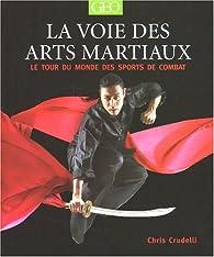 La voie des arts martiaux : Le tour du monde des sports de combat par Chris Crudelli