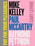 Pay for Your Pleasures : Mike Kelley, Paul McCarthy, Raymond Pettibon, Levine, Cary, 022602606X