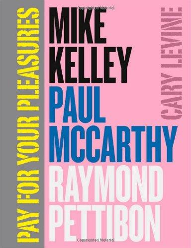 Pay for Your Pleasures: Mike Kelley, Paul McCarthy, Raymond Pettibon