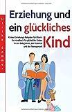 Erziehung und ein glückliches Kind: Kleiner Erziehungs-Ratgeber für Eltern. Ein Handbuch für glückliche Kinder in den Babyjahren, der Pubertät und der Teenagerzeit