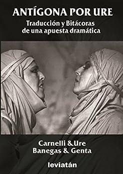 Antígona por Ure: traducción y bitácoras de una apuesta teatral (Spanish Edition) by [Ure, Alberto]
