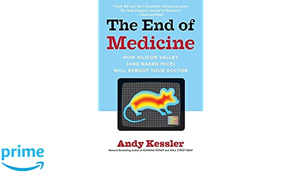 The End of Medicine: How Silicon Valley and Naked Mice Will Reboot Your Doctor: Amazon.es: Andy Kessler: Libros en idiomas extranjeros