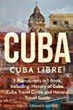 Cuba: Cuba Libre! 3 Manuscripts in 1 Book, Including: History of Cuba, Cuba Travel Guide and Havana Travel Guide (Cuba Best Seller) (Volume 7)