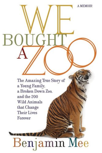 We Bought a Zoo: The Amazing True Story of a Young Family, a Broken Down Zoo, and the 200 Wild Animals That Change Their