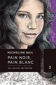 Pain noir, pain blanc, tome 3 : Les secrets de famille par Micheline Bail