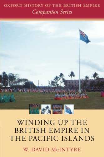 Winding up the British Empire in the Pacific Islands (Oxford History of the British Empire Companion Series)