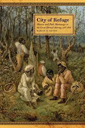 City of Refuge: Slavery and Petit Marronage in the Great Dismal Swamp, 1763–1856 (Race in the Atlantic World, 1700–1900 Ser.) by [Nevius, Marcus P.]
