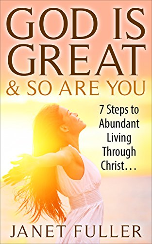 Christian: God is Great and So Are You...7 Steps to Abundant Living Through Christ With The Bible...