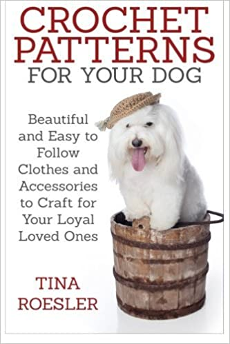 Crochet Patterns for Your Dog: Beautiful and Easy to Follow Clothes and Accessories to Craft for Your Loyal Loved Ones by Tina Roesler (2015-03-18)