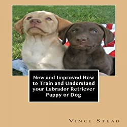 New and Improved How to Train and Understand Your Labrador Retriever Puppy or Dog