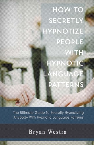 How to Secretly Hypnotize People with Hypnotic Language Patterns by CreateSpace Independent Publishing Platform