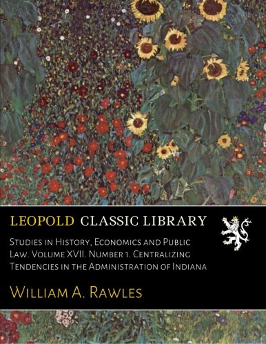 Read Online Studies in History, Economics and Public Law. Volume XVII. Number 1. Centralizing Tendencies in the Administration of Indiana PDF