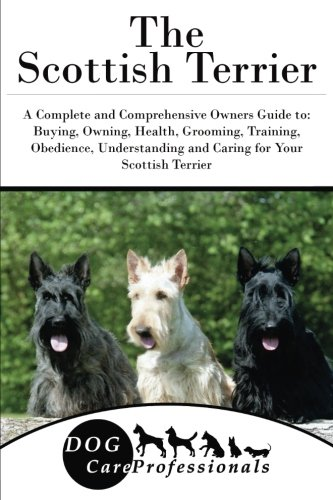 The Scottish Terrier: A Complete and Comprehensive Owners Guide to: Buying, Owning, Health, Grooming, Training, Obedience, Understanding and Caring ... to Caring for a Dog from a Puppy to Old (Scottish Terrier Puppies)