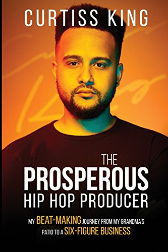 The Prosperous Hip Hop Producer: My Beat-Making Journey from My Grandma's Patio to a Six-Figure Business (The Prosperous Series) (Volume 2)