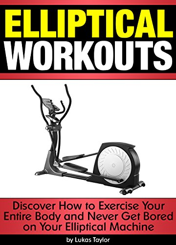 Elliptical Workouts: Discover How to Exercise Your Entire Body and Never Get Bored on Your Elliptical Machine ()