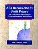 A la Découverte du Petit Prince:  An Enrichment Workbook for Exploring Language and Themes (French and English Edition)